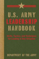 U.S. Army Leadership Handbook: Skills, Tactics And Techniques For Leading In Any Situation, Department of the Army